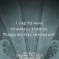 I like to have powerful enemies.  Makes me feel important. - from SIEGE AND STORM by Leigh Bardugo