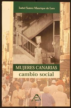Mujeres canarias, cambio social / Isabel Suárez Manrique de Lara. 2004 http://absysnetweb.bbtk.ull.es/cgi-bin/abnetopac01?TITN=296102