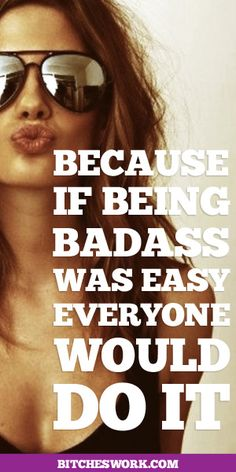 Because If Being Badass Was Easy, Everyone Would Do It  #bitcheswork