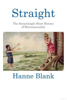Straight: The Surprisingly Short History of Hetrosexuality - Hanne Blank.  HQ 23 B56 2012