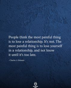 People think the most painful thing is to lose a relationship. The most painful thing is to lose yourself in a relationship, and not know it until it's too late. True Quotes, Motivational Quotes, Inspirational Quotes, Quotes Quotes, Quotes Positive, Friend Quotes, Wisdom Quotes, Too Late Quotes, Relationship Rules