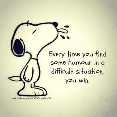 Every time you find some humor in a difficult situation, you win.