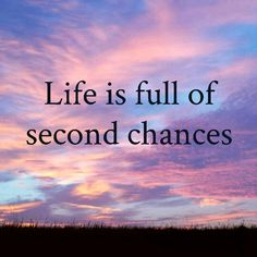 Life is full of second chances...