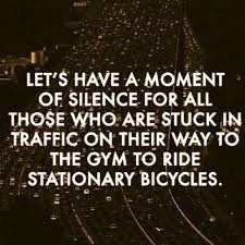 lets have a moment of silence for all those who are stuck in traffic on their way to the gym to ride stationary bicycles