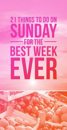 21 Insanely Easy Things To Do On Sunday For The Best Week Ever