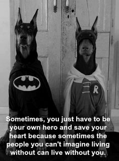 Sometimes, you just have to be your own hero and save your   heart because sometimes the people you can't imagine living without can live without you.
