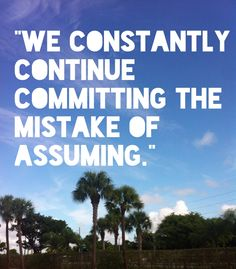 We constantly continue committing the mistake of assuming. | ASS U ME