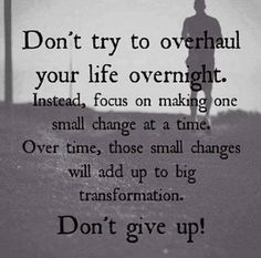 One small change at a time, over time, adds up ~ don't quit, don't give up.  Be a believer in yourself!