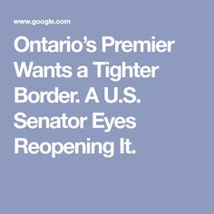 Ontario's Premier Wants a Tighter Border. A U.S. Senator Eyes Reopening It. Franklin Expedition, Carleton University, Fort Erie, Government Of Canada, Canada Images, Across The Border, News Articles, Ontario, Third