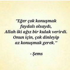 Eğer çok konuşmak faydalı olsaydı Allah iki ağız, bir kulak verirdi. Onun için, çok dinleyip az konuşmak gerek. - Şems-i Tebrizi #sözler #anlamlısözler #güzelsözler #özlüsözler #alıntılar #alıntı