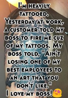 """""""I'm heavily tattooed. Yesterday at work, a customer told my boss to fire me cuz of my tattoos. My boss told, """"Ain't losing one of my best employees to an art that you don't like."""" I love my boss!"""""""
