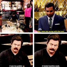 "Parks and Recreation Season Six Episode Moving Up. ""It was too perfect. It looked machine made. Parks And Rec Quotes, Parks And Recs, Tv Show Quotes, Parks Department, Ron Swanson, People Talk, My Spirit Animal, Parks And Recreation, Movies Showing"