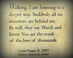 "What made me? These words by Linda Hogan give me chills every time: ""Walking, I am listening to a deeper way. Suddenly all my ancestors are behind me. 'Be still,' they say. 'Watch and listen. You are the result of the love of thousands.' """