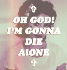 Marina And The Diamonds- Teen Idle.  OH GOD I m gonna die alone…