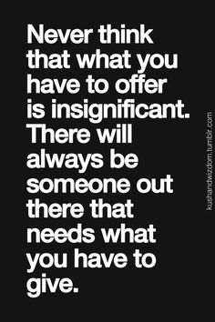 Quote: Never think that what you have to offer is insignificant. (Make a difference! Motivacional Quotes, Quotable Quotes, Words Quotes, Sayings, Giver Quotes, Truth Quotes, Inspirational Quotes Pictures, Great Quotes, Quotes To Live By