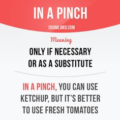 """""""In a pinch"""" means """"only if necessary or as a substitute"""". Example: In a pinch, you can use ketchup, but it's better to use fresh tomatoes. Get our apps for learning English: learzing.com #idiom #idioms #saying #sayings #phrase #phrases #expression #expressions #english #englishlanguage #learnenglish #studyenglish #language #vocabulary #dictionary #grammar #efl #esl #tesl #tefl #toefl #ielts #toeic #englishlearning #vocab #wordoftheday #phraseoftheday"""