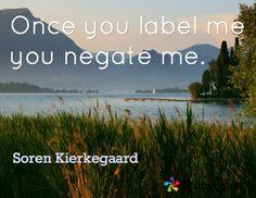 Once you label me you negate me. / Soren Kierkegaard