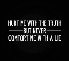 Hurt me with the truth but don't you DARE comfort me with a lie!
