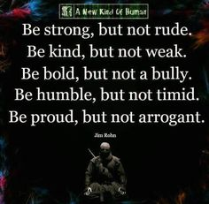 Be strong, but not rude. Be kind, but not weak. Be bold, but not a bully. Be humble, but not timid. Be proud, but not arrogant