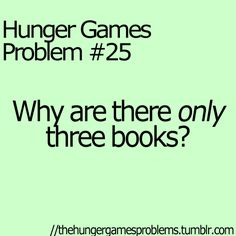 Hunger Games Problems. - because every word has such an impact, any more than three books would kill you.