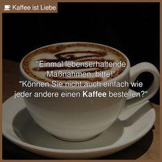 """""""Einmal lebenserhaltende  Maßnahmen, bitte!""""  """"Können Sie nicht auch einfach wie  jeder andere einen Kaffee ..."""