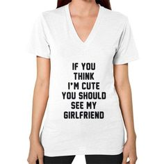 If you think i'm cute you should see my girlfriend V-Neck (on woman) Shirt