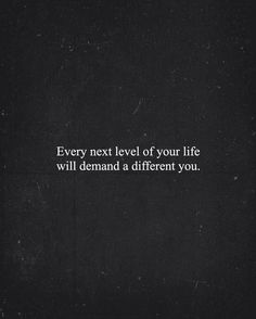 """Every next level of your life will demand a different you"""
