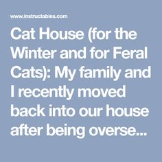 Cat House (for the Winter and for Feral Cats): My family and I recently moved back into our house after being overseas for 8 years. As it turns out, our renter had been very welcoming to all of the neighborhood cats and our backyard has become a bit of a cat vacation spot. We love cats, howeve...