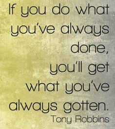 If you do what you've always done, you'll get what you've always gotten. ~ Tony Robbins