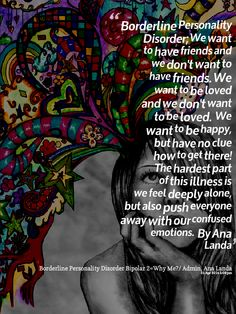 Having (BPD), borderline personality disorder is super difficult and when it wants to act up, it can ruin your life and leave you totally alone..  Not because people don't like us, but because sometimes we don't like ourselves at ALL.  Therefore we push people away, it is a form of punishment to ourselves.   ~ Ana ~   Page site: https://www.facebook.com/BorderlinePersonalityDisorderInsight My Blog:  http://simplyeye.wordpress.com/