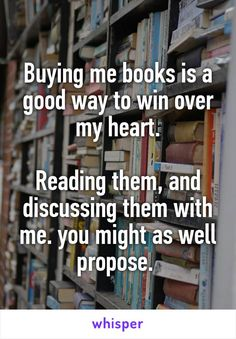 Buying me books is a good way to win over my heart.  Reading them, and discussing them with me. you might as well propose.