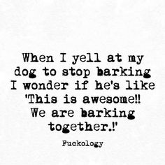 """When I yell at my dog to stop barking I wonder if he's like """"This is awesome!! We are barking together!"""" #dogquotesfunny"""