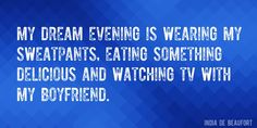 Quote by India De Beaufort => My dream evening is wearing my sweatpants, eating something delicious and watching TV with my boyfriend.