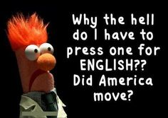 Ya, you have to press #1 for English and then get someone who you can't understand!!! So friggin annoying!