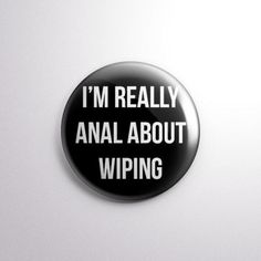 """I'm Really Anal About Wiping - Adult Humor - Poop Joke - 1"""" Pinback Button - From Exhumed Visions on Etsy"""