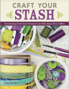 Craft Your Stash by Lisa Fulmer - transform your craft closet treasures into gifts, home decor and more!