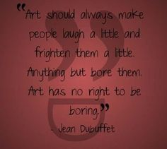 ''Art should always make people laugh a little and frighten them a little. Anything but bore them. Art has no right to be boring.''  - Jean Dubuffet  #art #creative #Artnews