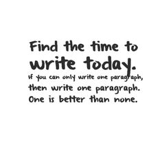Find the time to write today. If you can only write one paragraph, then write one paragraph. One is better than none.