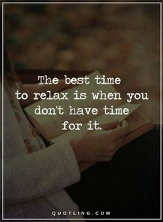 Quotes The best time to relax is when you don't have time for it.