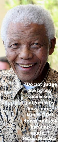 """Nelson Mandela - """"Don't judge me by my successes, judge me by how many times I fell down and got back up again.""""                                                                                                                                                      Más"""