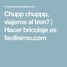 Chupp chuppp, viajeros al tren? | Hacer bricolaje es facilisimo.com