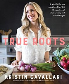 True Roots: A Mindful Kitchen with More Than 100 Recipes ...