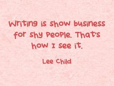 """Writing is show business for shy people. That's how I see it."" - Lee Child #quotes #writing *"