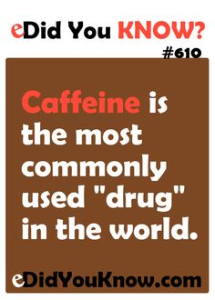 """Caffeine is the most commonly used \""""drug\"""" in the world.  ► Click here for more: eDidYouKnow.com"""
