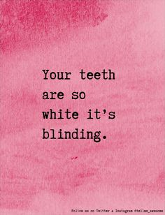 Your teeth are so white it's blinding. #tellme #awesome