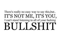 There's really no easy way to say this, but...It's not me, IT'S YOU, I can't stand listening to all of your fucking Bullshit & lies!