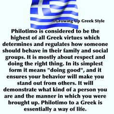 """Philotimo is considered to be the highest of all Greek virtues which determines and regulates how someone should behave in their family and social groups. It is mostly about respect and doing the right thing. In its simplest form it means """"doing good,"""" and it ensures your behavior will make you stand out from others. It will demonstrate what kind of person you are and the manner in which you were brought up. Philotimo to a Greek is essentially a way of life."""