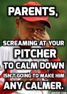Parents, screaming at your pitcher to calm down isn't going to make him any calmer.