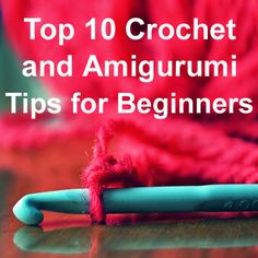 Top 10 Crochet and Amigurumi Tips for Beginners
