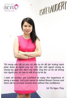 Tôi mong ước tất cả phụ nữ đều tự tin để tận hưởng hạnh phúc được là người phụ nữ. Chỉ cần mỗi người chúng ta chung tay góp sức đánh bại bệnh UNG THƯ VÚ thì sẽ không còn người phụ nữ nào bị mất đi sự tự tin ấy.